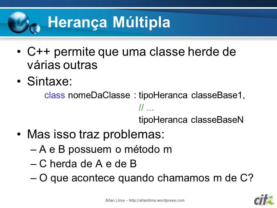 Allan Lima – http://allanlima.wordpress.com Herança Múltipla C++ permite que uma classe herde de várias outras Sintaxe: class nomeDaClasse : tipoHeran