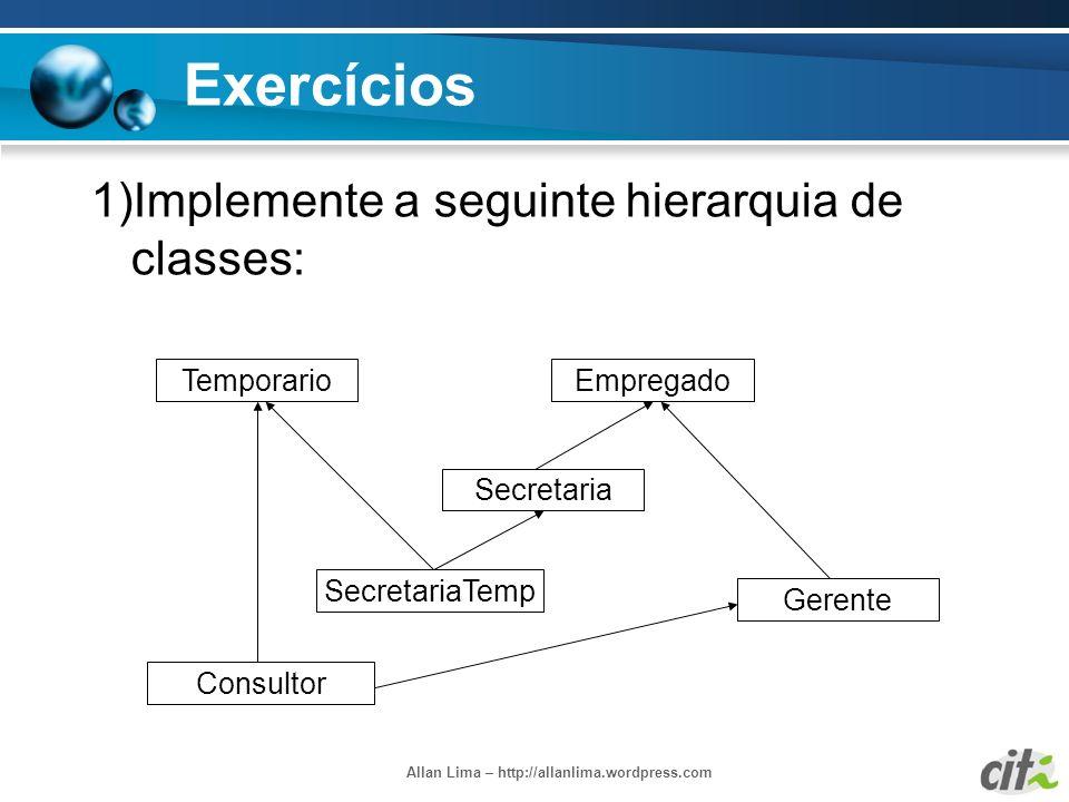 Allan Lima – http://allanlima.wordpress.com Exercícios 1)Implemente a seguinte hierarquia de classes: Empregado Secretaria Gerente SecretariaTemp Temp