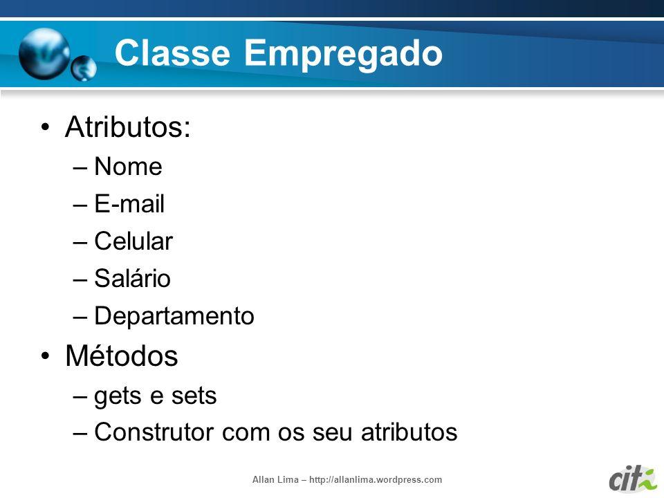 Allan Lima – http://allanlima.wordpress.com Classe Empregado Atributos: –Nome –E-mail –Celular –Salário –Departamento Métodos –gets e sets –Construtor