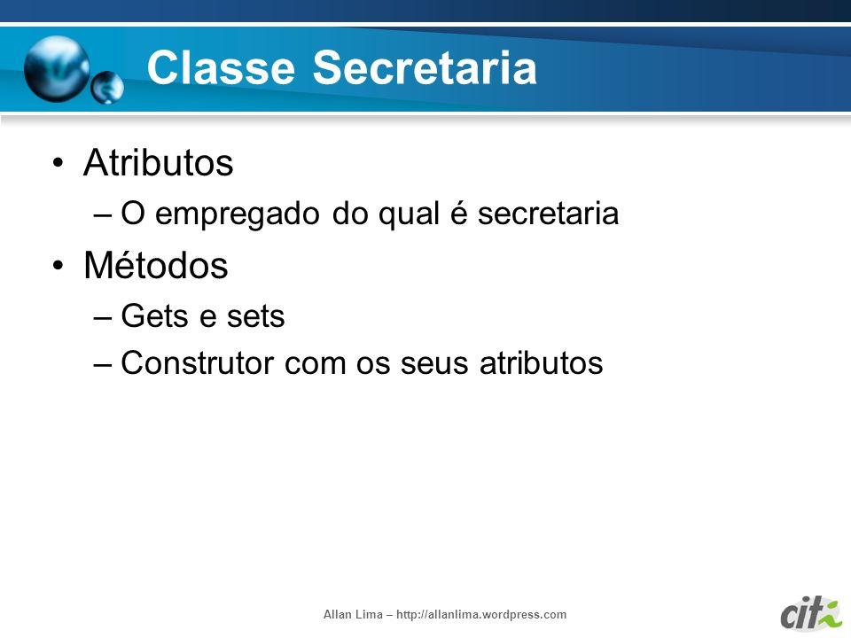 Allan Lima – http://allanlima.wordpress.com Classe Secretaria Atributos –O empregado do qual é secretaria Métodos –Gets e sets –Construtor com os seus
