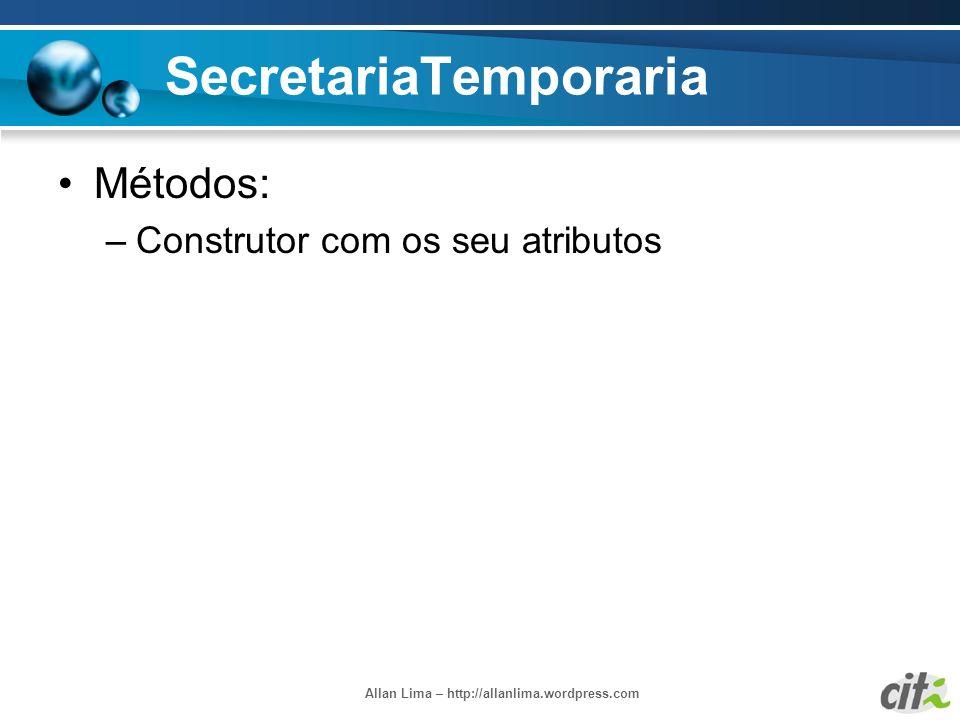 Allan Lima – http://allanlima.wordpress.com SecretariaTemporaria Métodos: –Construtor com os seu atributos
