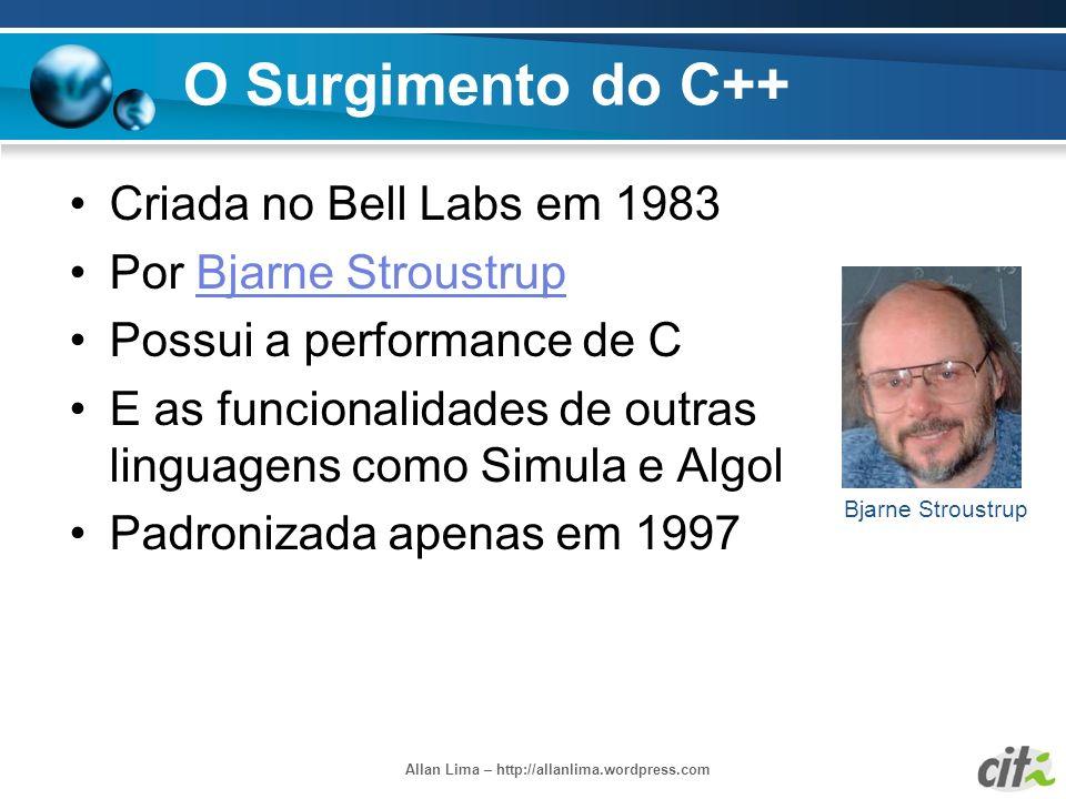 Allan Lima – http://allanlima.wordpress.com O Surgimento do C++ Criada no Bell Labs em 1983 Por Bjarne StroustrupBjarne Stroustrup Possui a performanc