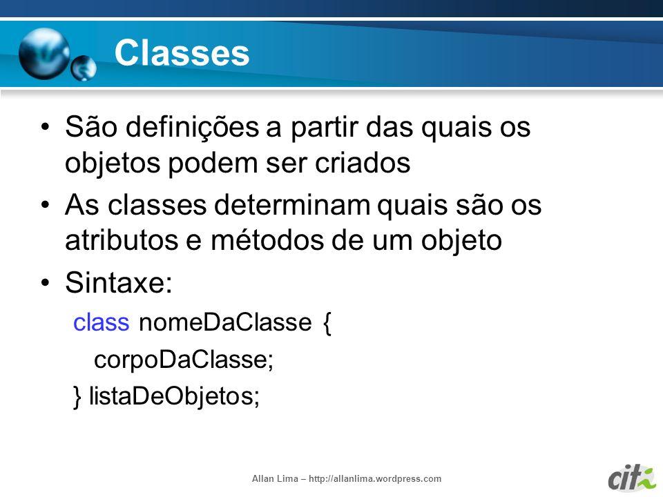 Allan Lima – http://allanlima.wordpress.com Classes São definições a partir das quais os objetos podem ser criados As classes determinam quais são os