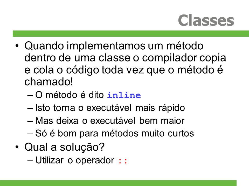 Classes Quando implementamos um método dentro de uma classe o compilador copia e cola o código toda vez que o método é chamado! –O método é dito inlin