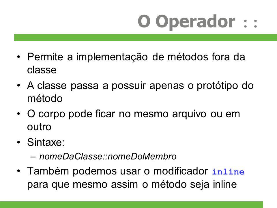 O Operador :: Permite a implementação de métodos fora da classe A classe passa a possuir apenas o protótipo do método O corpo pode ficar no mesmo arqu