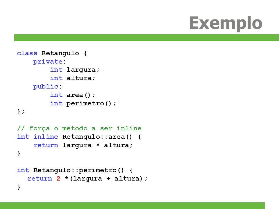 Exemplo class Retangulo { private: int largura; int altura; public: int area(); int perimetro(); }; // força o método a ser inline int inline Retangul