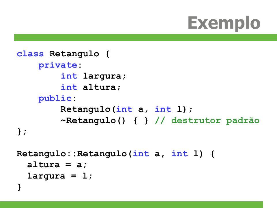 Exemplo class Retangulo { private: int largura; int altura; public: Retangulo(int a, int l); ~Retangulo() { } // destrutor padrão }; Retangulo::Retang