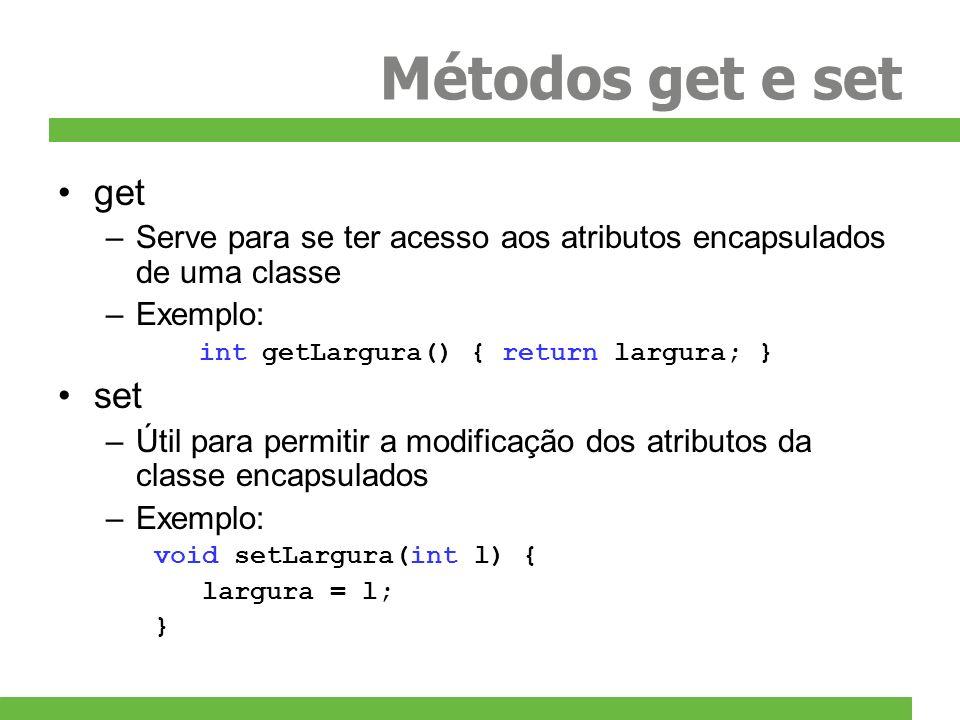Métodos get e set get –Serve para se ter acesso aos atributos encapsulados de uma classe –Exemplo: int getLargura() { return largura; } set –Útil para
