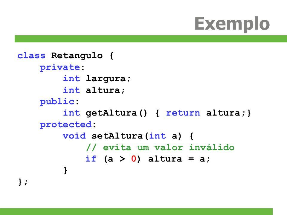 Exemplo class Retangulo { private: int largura; int altura; public: int getAltura() { return altura;} protected: void setAltura(int a) { // evita um v