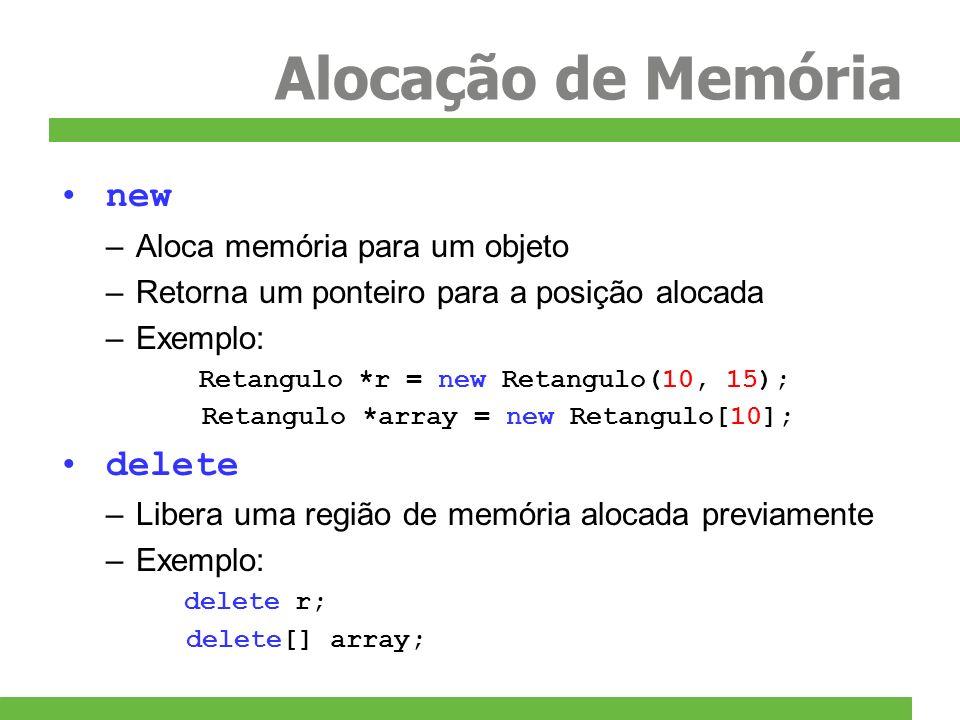Alocação de Memória new –Aloca memória para um objeto –Retorna um ponteiro para a posição alocada –Exemplo: Retangulo *r = new Retangulo(10, 15); Reta