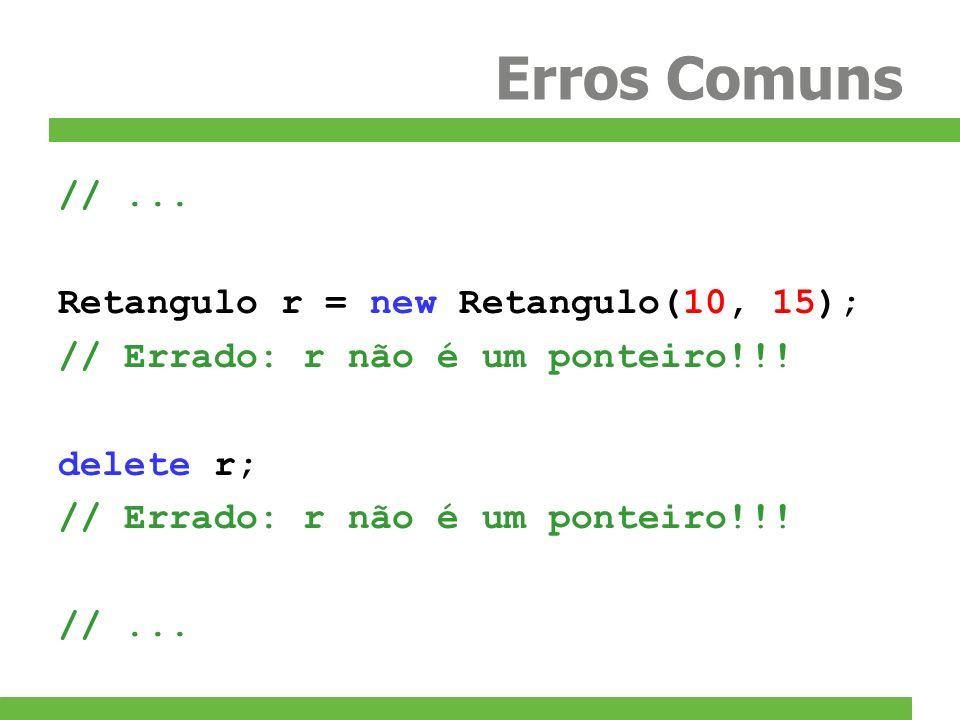 Erros Comuns //... Retangulo r = new Retangulo(10, 15); // Errado: r não é um ponteiro!!! delete r; // Errado: r não é um ponteiro!!! //...