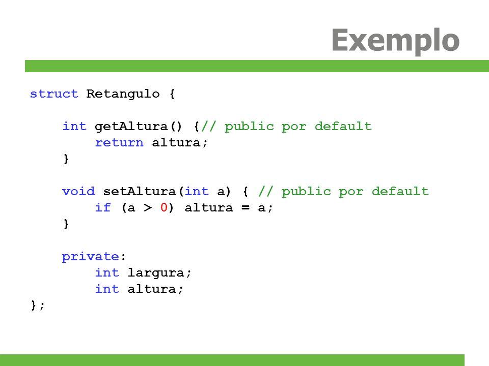 Exemplo struct Retangulo { int getAltura() {// public por default return altura; } void setAltura(int a) { // public por default if (a > 0) altura = a