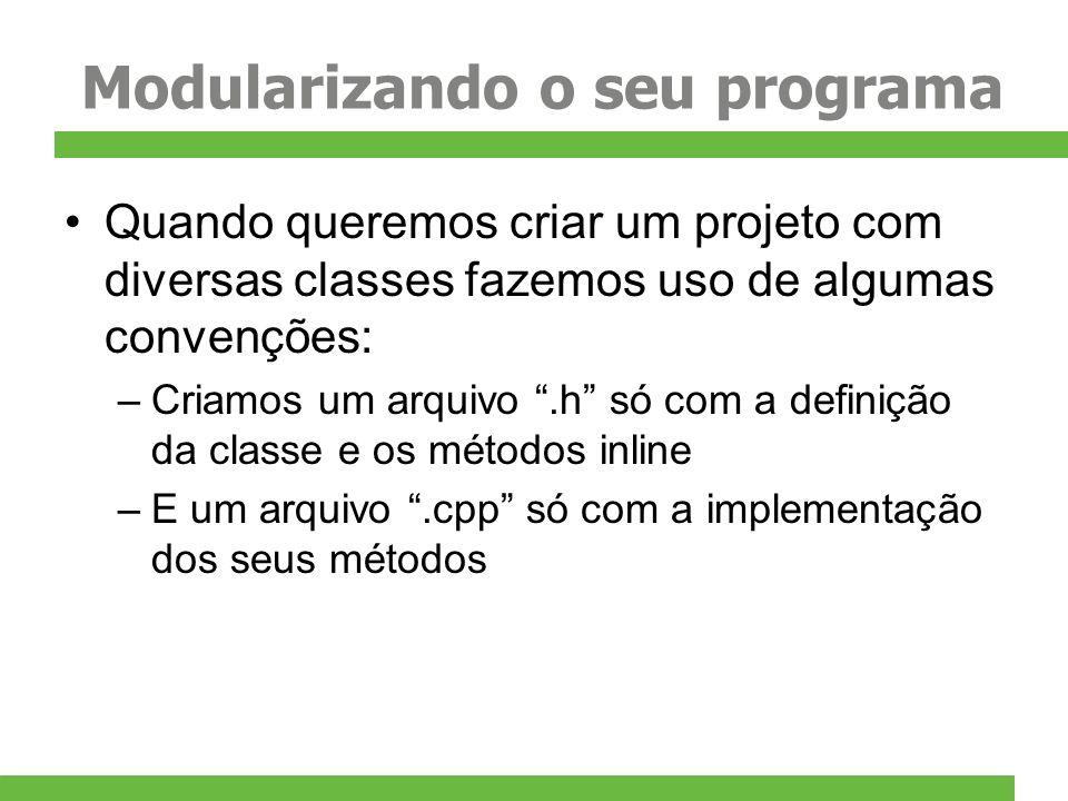 Modularizando o seu programa Quando queremos criar um projeto com diversas classes fazemos uso de algumas convenções: –Criamos um arquivo.h só com a d