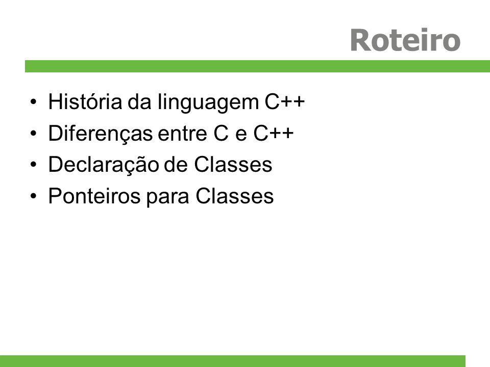Roteiro História da linguagem C++ Diferenças entre C e C++ Declaração de Classes Ponteiros para Classes