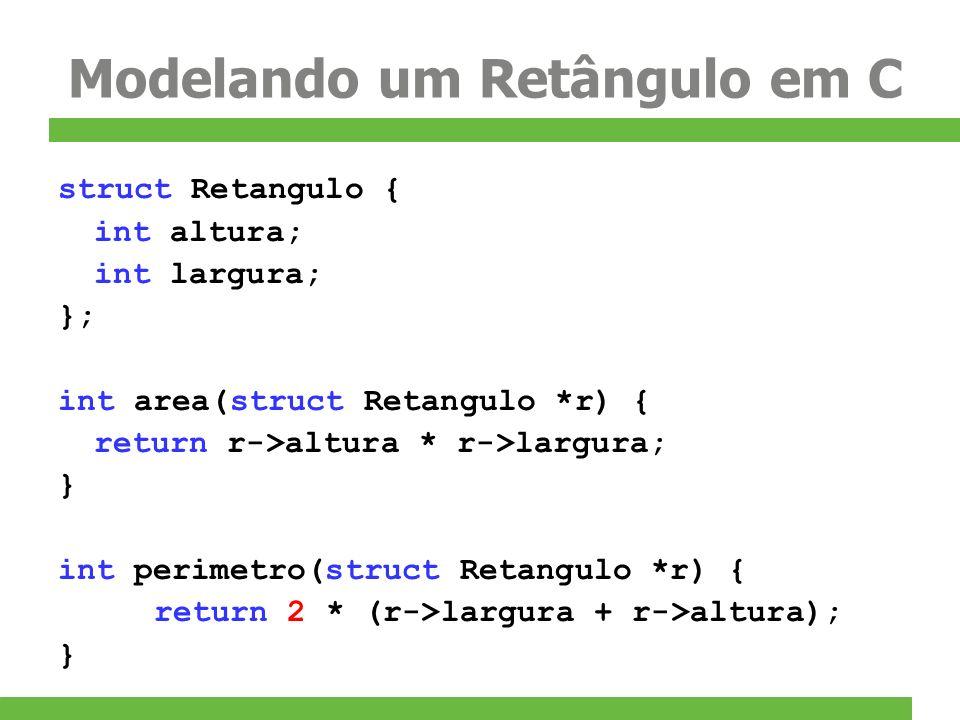 Modelando um Retângulo em C struct Retangulo { int altura; int largura; }; int area(struct Retangulo *r) { return r->altura * r->largura; } int perime