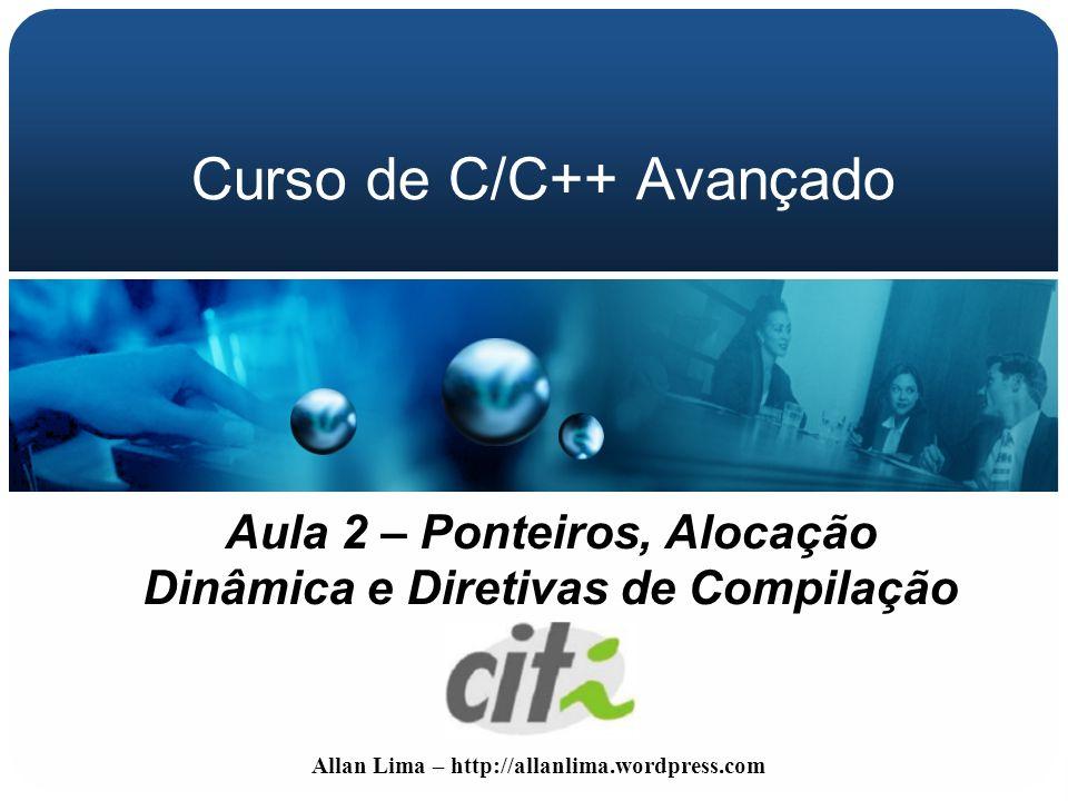 Allan Lima – http://allanlima.wordpress.com Curso de C/C++ Avançado Aula 2 – Ponteiros, Alocação Dinâmica e Diretivas de Compilação