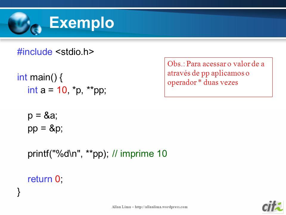 Allan Lima – http://allanlima.wordpress.com Exemplo #include int main() { int a = 10, *p, **pp; p = &a; pp = &p; printf(