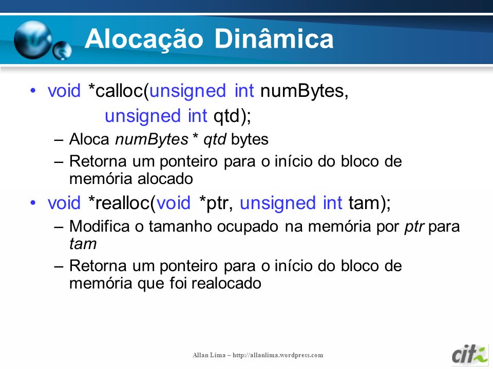Allan Lima – http://allanlima.wordpress.com Alocação Dinâmica void *calloc(unsigned int numBytes, unsigned int qtd); –Aloca numBytes * qtd bytes –Reto