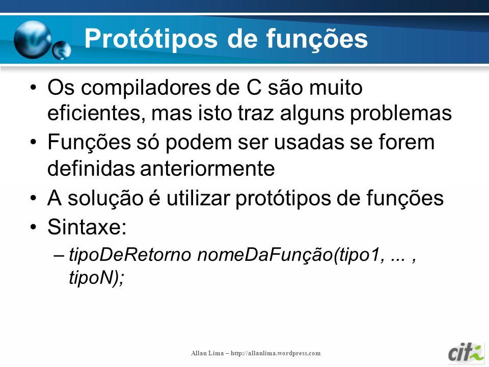Allan Lima – http://allanlima.wordpress.com Protótipos de funções Os compiladores de C são muito eficientes, mas isto traz alguns problemas Funções só