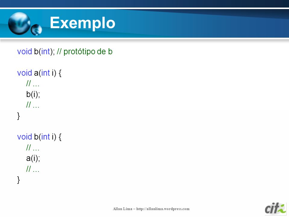 Allan Lima – http://allanlima.wordpress.com Exemplo void b(int); // protótipo de b void a(int i) { //... b(i); //... } void b(int i) { //... a(i); //.