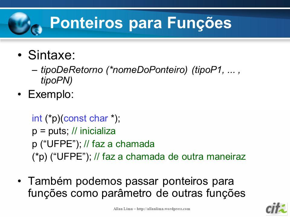 Allan Lima – http://allanlima.wordpress.com Ponteiros para Funções Sintaxe: –tipoDeRetorno (*nomeDoPonteiro) (tipoP1,..., tipoPN) Exemplo: int (*p)(co