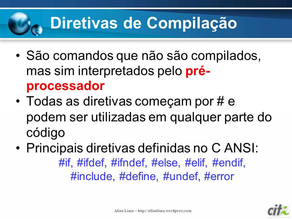 Allan Lima – http://allanlima.wordpress.com Diretivas de Compilação São comandos que não são compilados, mas sim interpretados pelo pré- processador T