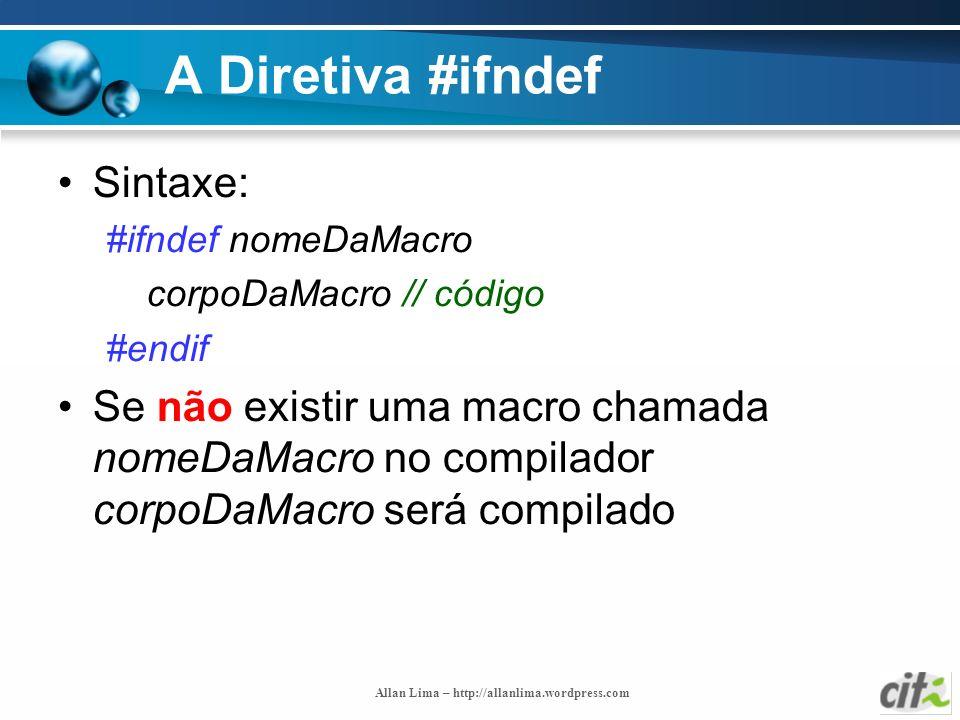 Allan Lima – http://allanlima.wordpress.com A Diretiva #ifndef Sintaxe: #ifndef nomeDaMacro corpoDaMacro // código #endif Se não existir uma macro cha