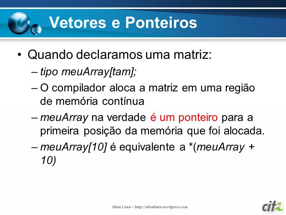 Allan Lima – http://allanlima.wordpress.com Vetores e Ponteiros Quando declaramos uma matriz: –tipo meuArray[tam]; –O compilador aloca a matriz em uma