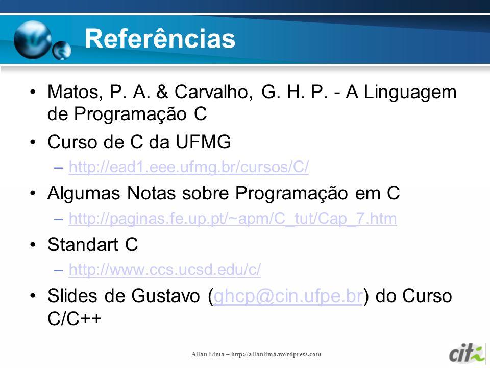 Allan Lima – http://allanlima.wordpress.com Referências Matos, P. A. & Carvalho, G. H. P. - A Linguagem de Programação C Curso de C da UFMG –http://ea