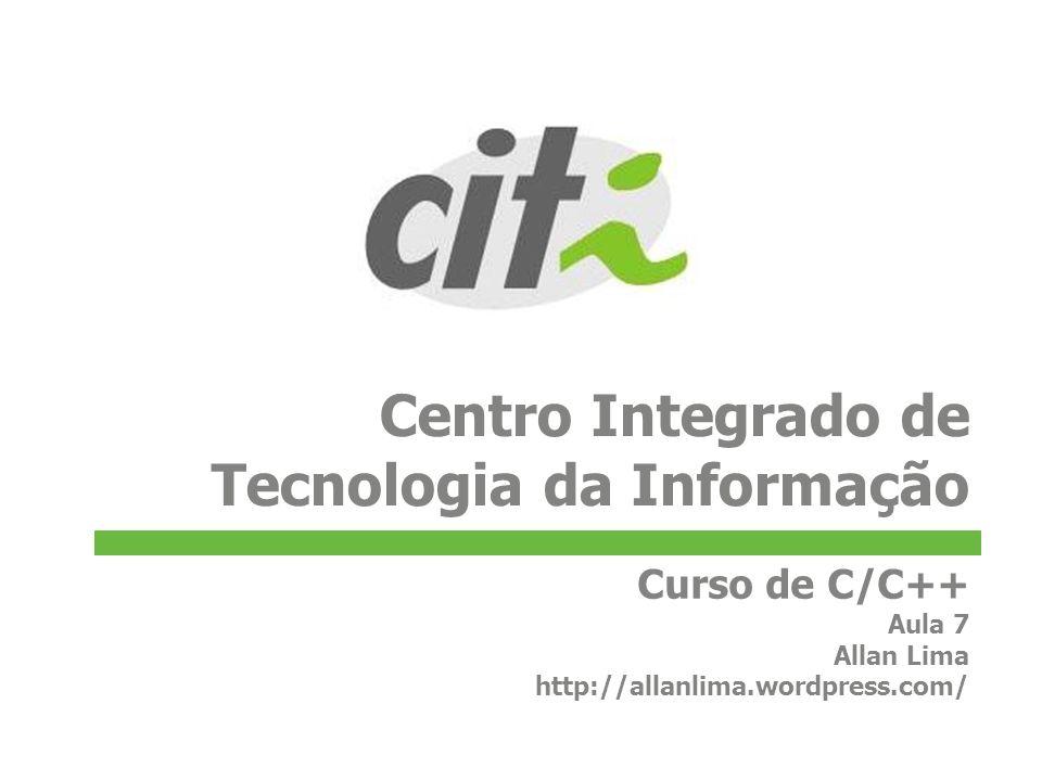 Centro Integrado de Tecnologia da Informação Curso de C/C++ Aula 7 Allan Lima http://allanlima.wordpress.com/