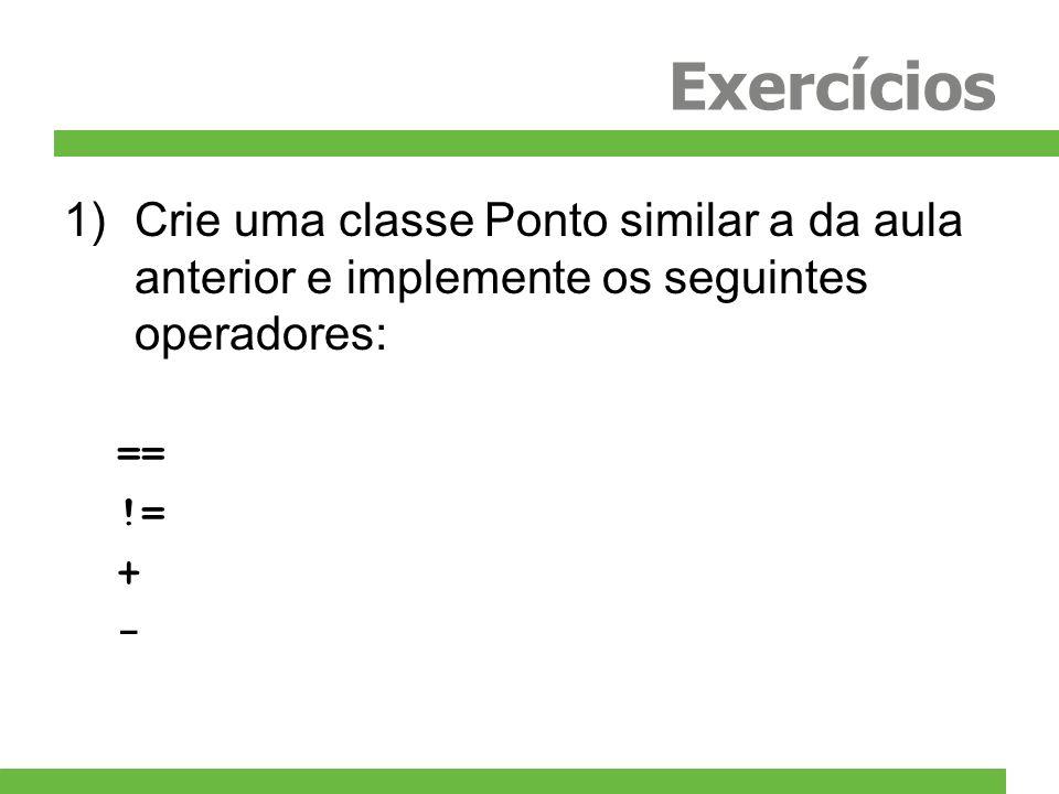 Exercícios 1)Crie uma classe Ponto similar a da aula anterior e implemente os seguintes operadores: == != + -