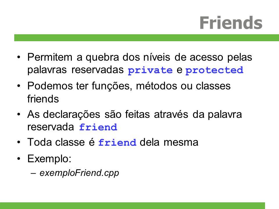 Friends Permitem a quebra dos níveis de acesso pelas palavras reservadas private e protected Podemos ter funções, métodos ou classes friends As declarações são feitas através da palavra reservada friend Toda classe é friend dela mesma Exemplo: –exemploFriend.cpp