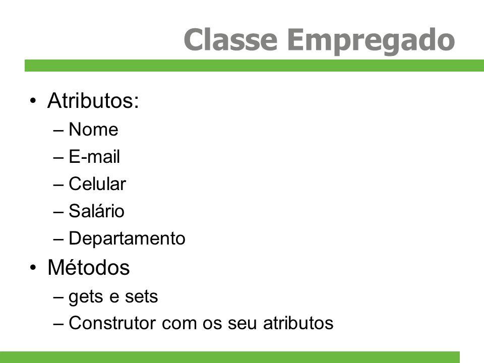 Classe Empregado Atributos: –Nome –E-mail –Celular –Salário –Departamento Métodos –gets e sets –Construtor com os seu atributos