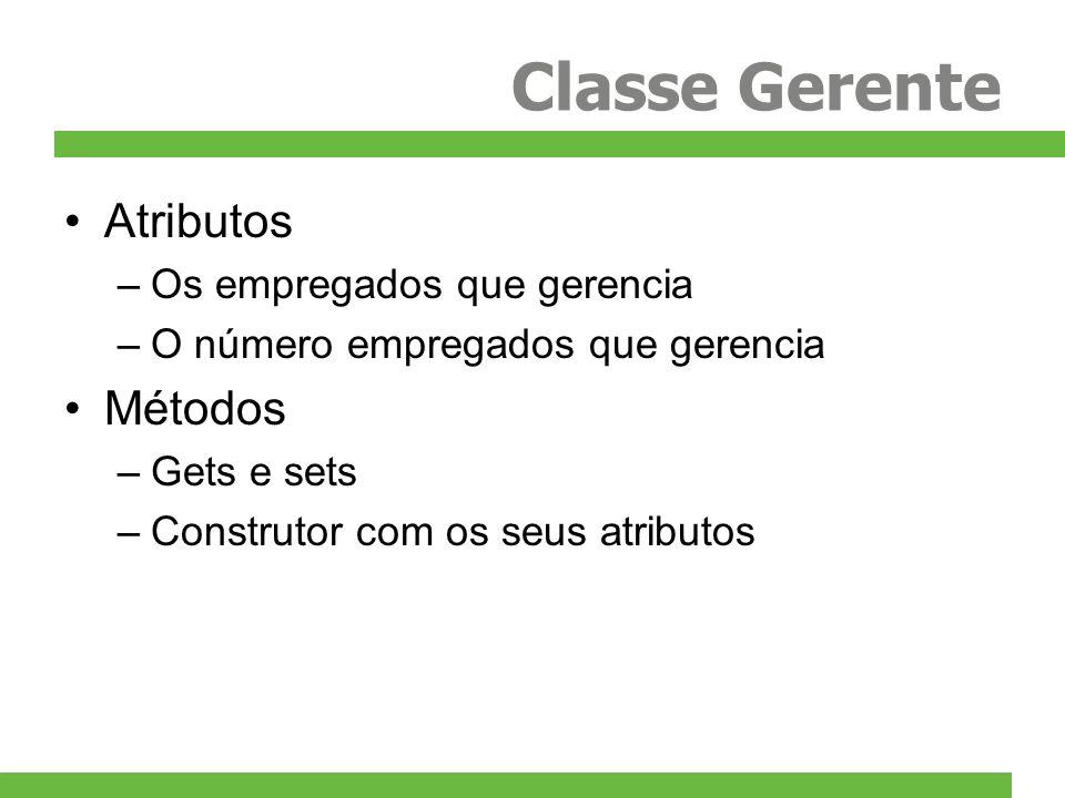 Classe Gerente Atributos –Os empregados que gerencia –O número empregados que gerencia Métodos –Gets e sets –Construtor com os seus atributos