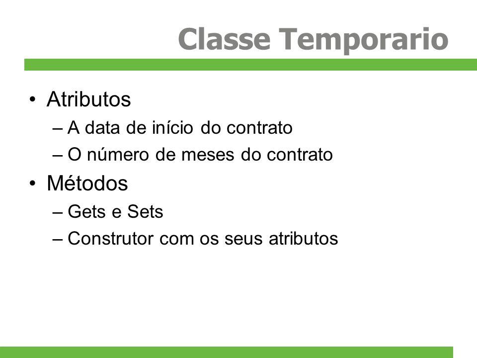 Classe Temporario Atributos –A data de início do contrato –O número de meses do contrato Métodos –Gets e Sets –Construtor com os seus atributos