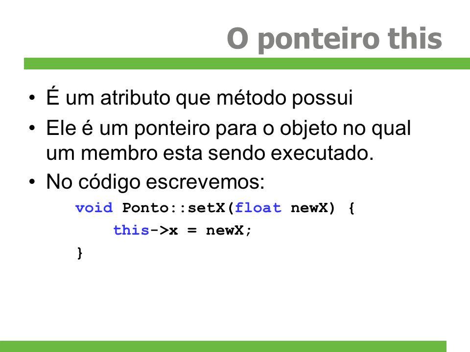 O ponteiro this Mas assinatura real é: void setX(Ponto *this, float newX) { this->x = newX; } E quando chamamos o método: p.setX(10); Na verdade estamos fazendo: setX(&p, 10); Isso significa que todo método é um função