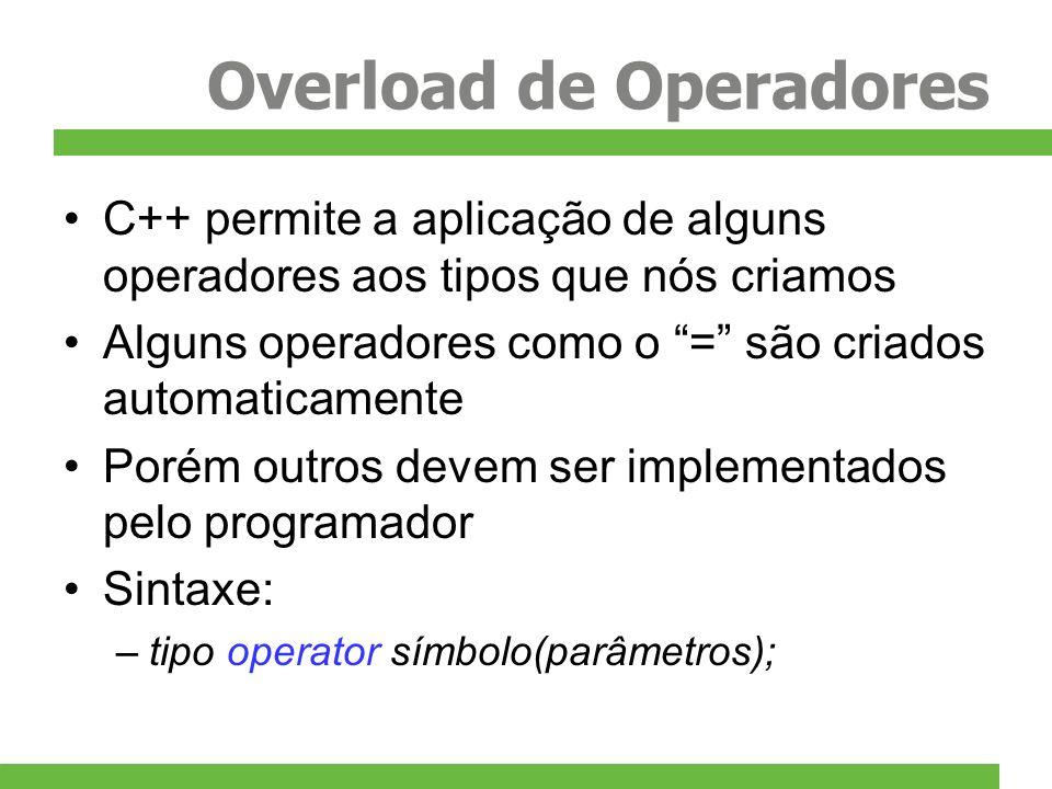 Overload de Operadores C++ permite a aplicação de alguns operadores aos tipos que nós criamos Alguns operadores como o = são criados automaticamente Porém outros devem ser implementados pelo programador Sintaxe: –tipo operator símbolo(parâmetros);