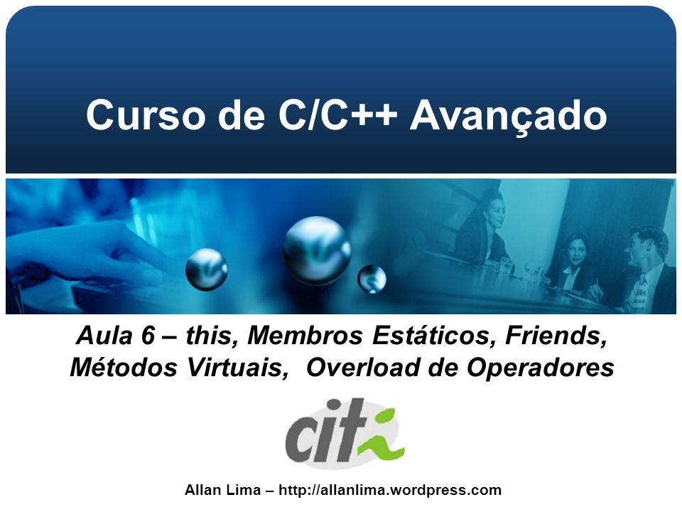 Allan Lima – http://allanlima.wordpress.com Curso de C/C++ Avançado Aula 6 – this, Membros Estáticos, Friends, Métodos Virtuais, Overload de Operadore