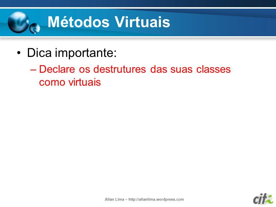 Allan Lima – http://allanlima.wordpress.com Métodos Virtuais Dica importante: –Declare os destrutures das suas classes como virtuais