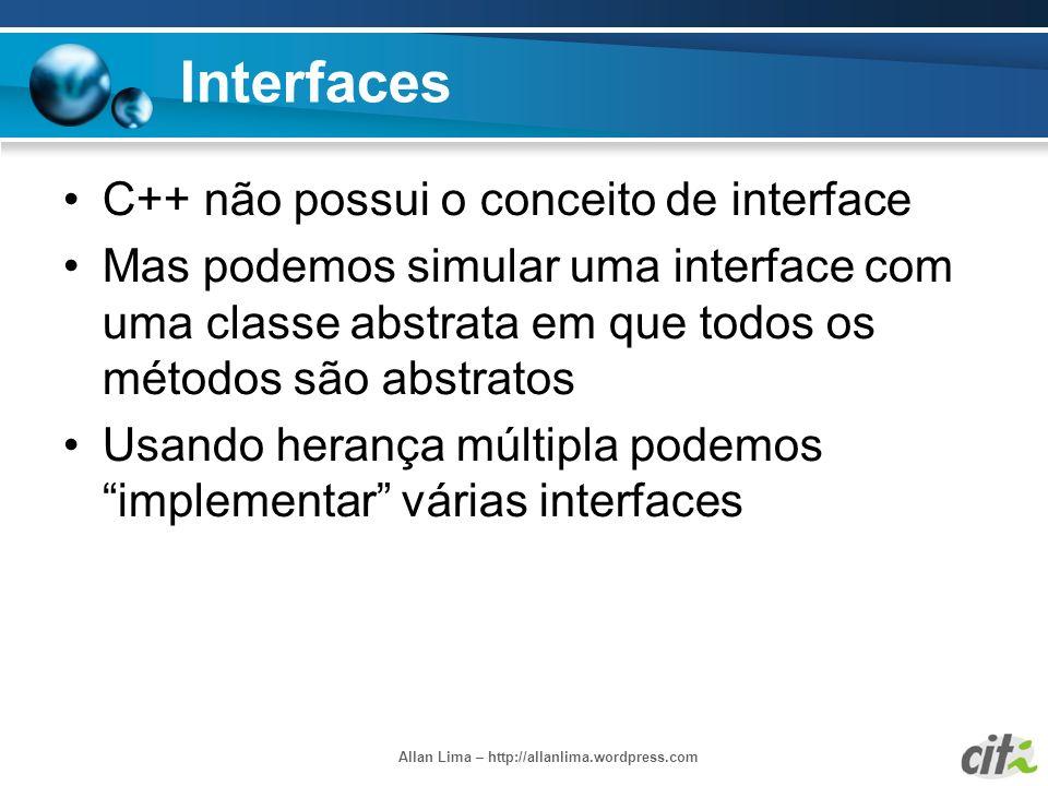 Allan Lima – http://allanlima.wordpress.com Interfaces C++ não possui o conceito de interface Mas podemos simular uma interface com uma classe abstrat