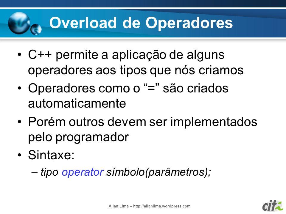 Allan Lima – http://allanlima.wordpress.com Overload de Operadores C++ permite a aplicação de alguns operadores aos tipos que nós criamos Operadores c