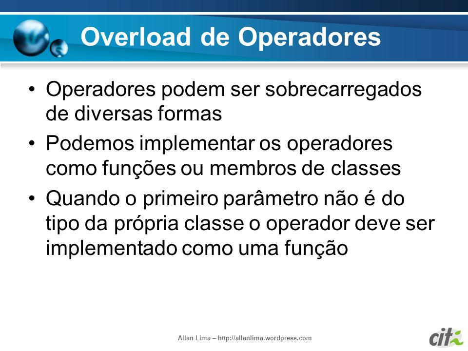 Allan Lima – http://allanlima.wordpress.com Overload de Operadores Operadores podem ser sobrecarregados de diversas formas Podemos implementar os oper