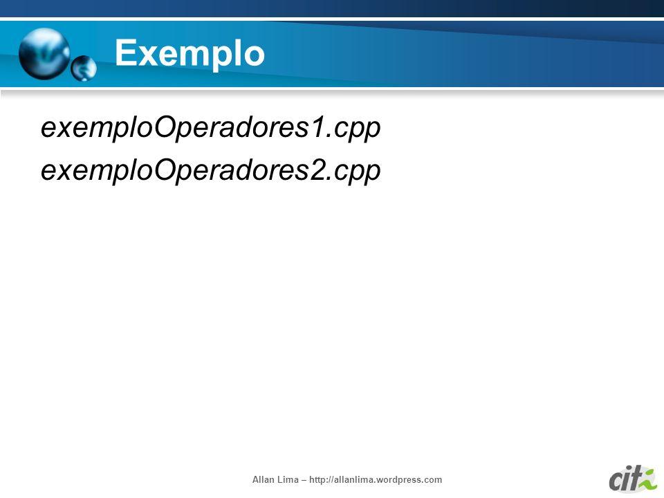 Allan Lima – http://allanlima.wordpress.com Exemplo exemploOperadores1.cpp exemploOperadores2.cpp