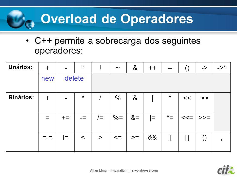 Allan Lima – http://allanlima.wordpress.com Overload de Operadores C++ permite a sobrecarga dos seguintes operadores: Unários: +-*!~&++--()->->* newde
