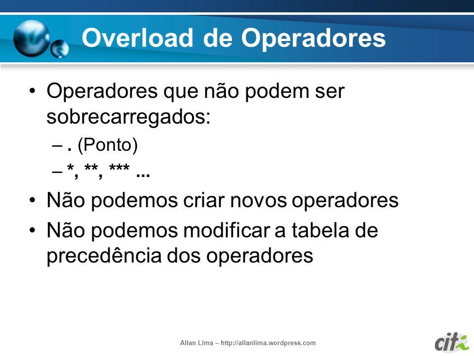 Allan Lima – http://allanlima.wordpress.com Overload de Operadores Operadores que não podem ser sobrecarregados: –. (Ponto) –*, **, ***... Não podemos