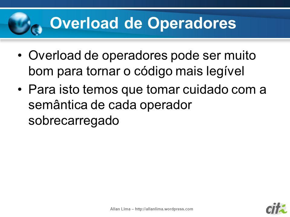Allan Lima – http://allanlima.wordpress.com Overload de Operadores Overload de operadores pode ser muito bom para tornar o código mais legível Para is