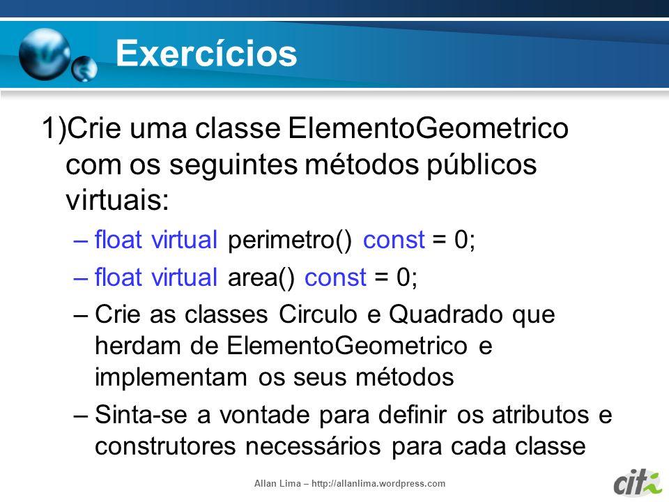 Allan Lima – http://allanlima.wordpress.com Exercícios 1)Crie uma classe ElementoGeometrico com os seguintes métodos públicos virtuais: –float virtual