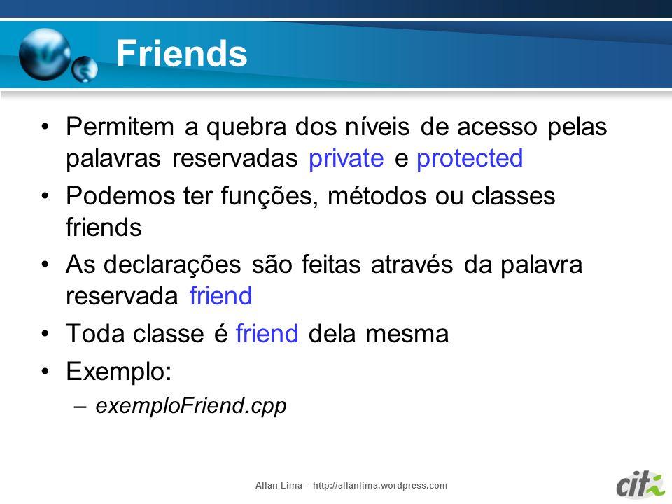 Allan Lima – http://allanlima.wordpress.com Friends Permitem a quebra dos níveis de acesso pelas palavras reservadas private e protected Podemos ter f