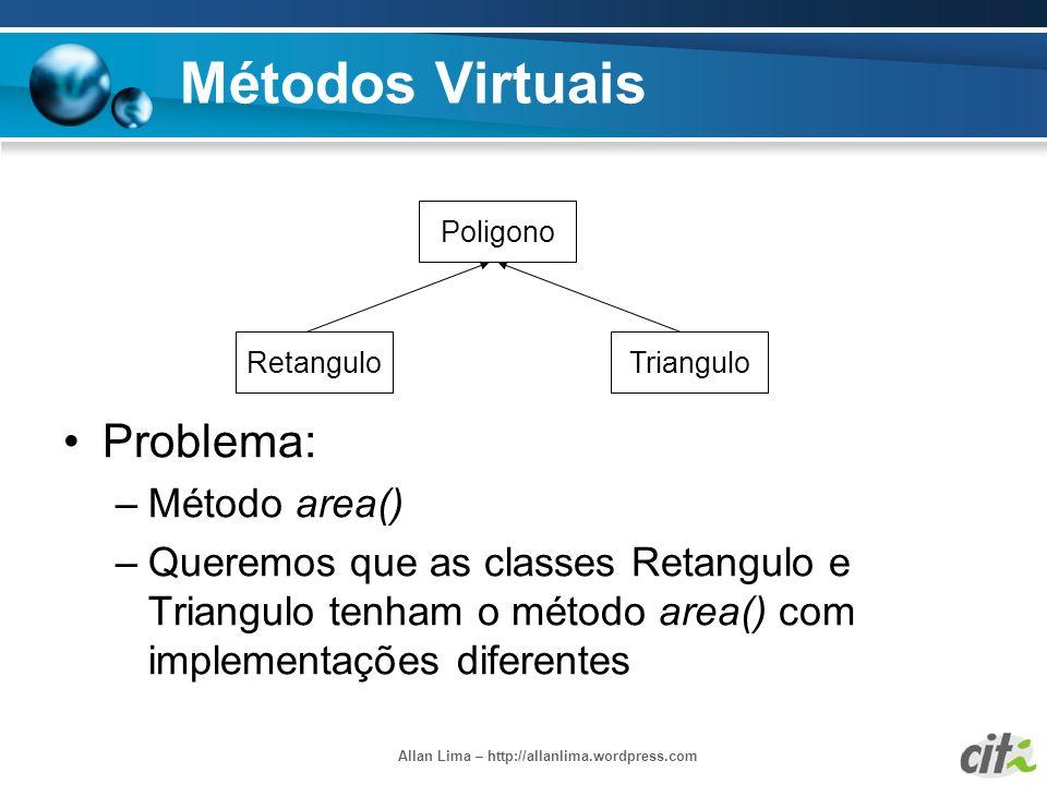 Allan Lima – http://allanlima.wordpress.com Métodos Virtuais Problema: –Método area() –Queremos que as classes Retangulo e Triangulo tenham o método a