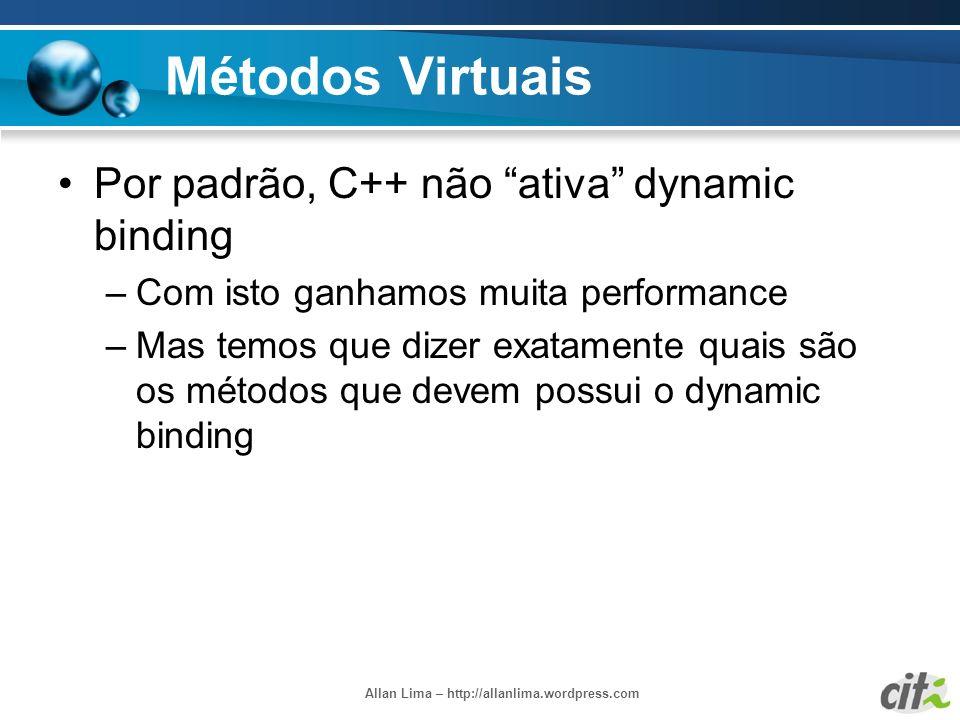 Allan Lima – http://allanlima.wordpress.com Métodos Virtuais Por padrão, C++ não ativa dynamic binding –Com isto ganhamos muita performance –Mas temos